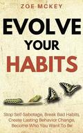Evolve Your Habits: Stop Self-Sabotage, Break Bad Habits, Create Lasting Behavior Change, Become Who You Want To Be