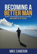Becoming A Better Man: When Something's Gotta Change Maybe It's You!