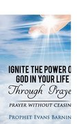 Ignite The Power of God In Your Life Through Prayer: Prayer Without Ceasing