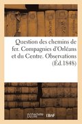 Question Des Chemins de Fer. Compagnies d'Orl ans Et Du Centre. Observations Pr sent es