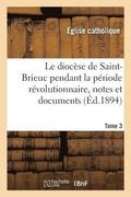 Le Dioc se de Saint-Brieuc Pendant La P riode R volutionnaire, Notes Et Documents. Tome 3