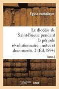 Le Dioc se de Saint-Brieuc Pendant La P riode R volutionnaire, Notes Et Documents. Tome 2