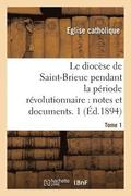Le Dioc se de Saint-Brieuc Pendant La P riode R volutionnaire, Notes Et Documents. Tome 1