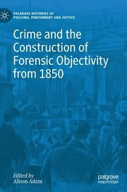 Crime and the Construction of Forensic Objectivity from 1850