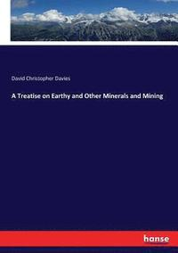 A Treatise on Earthy and Other Minerals and Mining