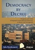 Democracy by Decree - Prospects and Limits of Imposed Consociational Democracy in Bosnia and Herzegovina