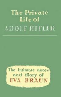 The Private Life of Adolf Hitler the Intimate Notes and Diary of Eva Braun
