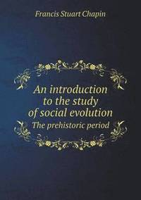 An Introduction to the Study of Social Evolution the Prehistoric Period