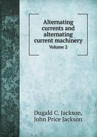 Alternating Currents and Alternating Current Machinery Volume 2