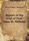 Report of the Trial of Prof. John W. Webster