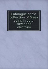Catalogue of the Collection of Greek Coins in Gold, Silver and Electrum