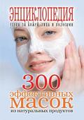 300 Effective Masks from Natural Products. Encyclopedia of Facial Skin Care and Hair