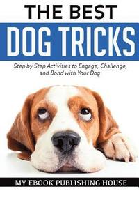 The Best Dog Tricks. Step by Step Activities to Engage, Challenge, and Bond with Your Dog