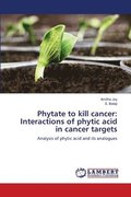 Phytate to kill cancer: Interactions of phytic acid in cancer targets
