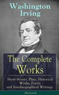 Complete Works of Washington Irving: Short Stories, Plays, Historical Works, Poetry and Autobiographical Writings (Illustrated)