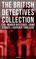 THE BRITISH DETECTIVES COLLECTION - 270+ Murder Mysteries, Crime Stories & Suspense Thrillers (Illustrated)