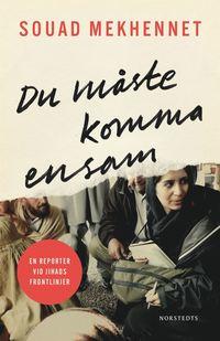 Du måste komma ensam : en reporter vid jihads frontlinjer / Souad Mekhennet ; översättning: Annika Ruth Persson .