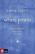 Utan press : om medkänsla, prestation och stress / Sofia Viotti