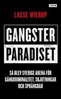 Gangsterparadiset : så blev Sverige arena för gängkriminalitet, skjutningar och sprängdåd