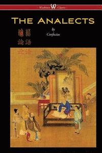 The Analects of Confucius (Wisehouse Classics Edition)