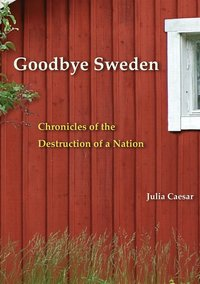 Goodbye Sweden : Chronicles of the Destruction of a Nation