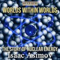 Worlds Within Worlds - The Story of Nuclear Energy