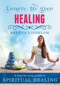 Learn to give Healing: A step-by-step guide to Spiritual Healing