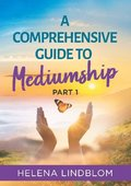 A comprehensive guide to mediumship. Part 1, A thorough guidance for you who wish to unfold and develop your mediumistic abilities