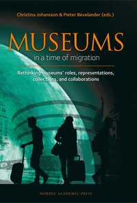 Museums in a time of migration : rethinking museums' roles, representations, collections, and collaborations