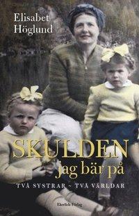 Skulden jag bär på : två systrar - två världar / Elisabet Höglund.