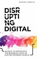 Disrupting digital : 46 keys to grow into the business logic of our networked world