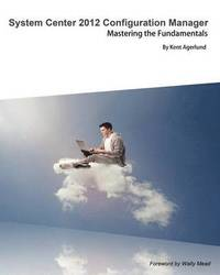System Center 2012 Configuration Manager: Mastering the Fundamentals