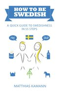 How to be Swedish : a quick guide to swedishness - in 55 steps