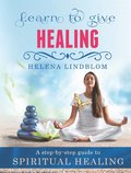 Learn to give Healing; an easy step-by-step guide to Spiritual Healing