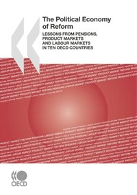 Political Economy of Reform Lessons from Pensions, Product Markets and Labour Markets in Ten OECD Countries