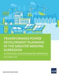 Transforming Power Development Planning in the Greater Mekong Subregion: A Strategic and Integrated Approach