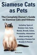 Siamese Cats as Pets. Complete Owner's Guide to Siamese Cats and Kittens. Including Types of Siamese Cats, Facts, Names, Breeds, Colors, Breeder &; Res