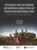 2015 Agricultural Total Factor Productivity And Competitiveness Analysis For States And Federal Territories And Five Regions Of India: Annual Competitiveness Update And Evidence On The Agricultural