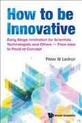How To Be Innovative: Early Stage Innovation For Scientists, Technologists And Others - From Idea To Proof-of-concept