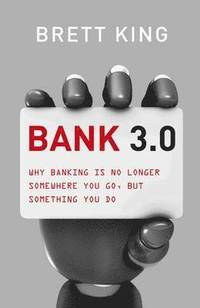 Bank 3.0: Why Banking Is No Longer Somewhere You Go, But Something Y Ou Do